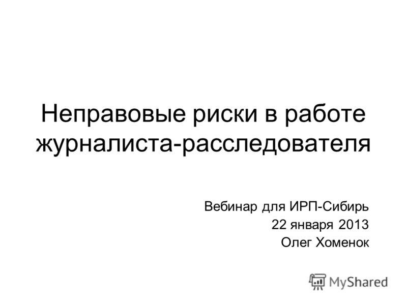 Неправовые риски в работе журналиста-расследователя Вебинар для ИРП-Сибирь 22 января 2013 Олег Хоменок