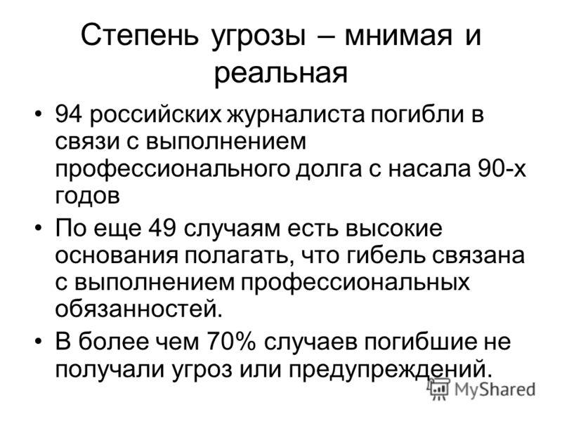 Степень угрозы – мнимая и реальная 94 российских журналиста погибли в связи с выполнением профессионального долга с насала 90-х годов По еще 49 случаям есть высокие основания полагать, что гибель связана с выполнением профессиональных обязанностей. В