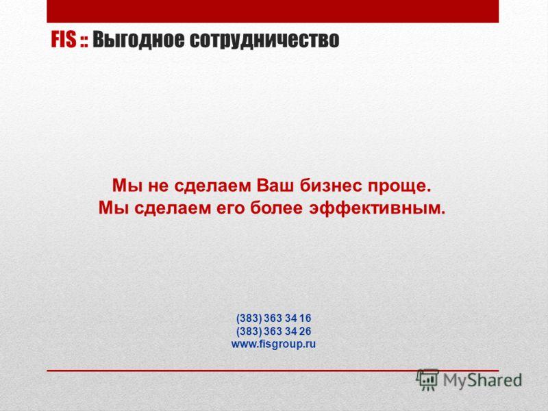 Мы не сделаем Ваш бизнес проще. Мы сделаем его более эффективным. (383) 363 34 16 (383) 363 34 26 www.fisgroup.ru FIS :: Выгодное сотрудничество