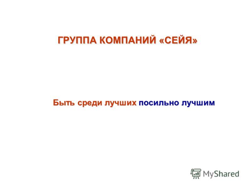 ГРУППА КОМПАНИЙ «СЕЙЯ» Быть среди лучших посильно лучшим