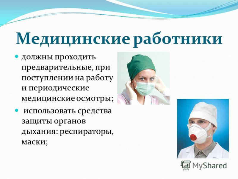Медицинские работники должны проходить предварительные, при поступлении на работу и периодические медицинские осмотры; использовать средства защиты органов дыхания: респираторы, маски;