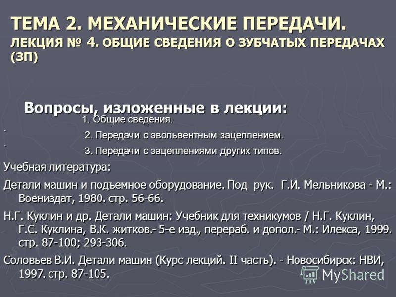 ТЕМА 2. МЕХАНИЧЕСКИЕ ПЕРЕДАЧИ. ЛЕКЦИЯ 4. ОБЩИЕ СВЕДЕНИЯ О ЗУБЧАТЫХ ПЕРЕДАЧАХ (ЗП) Вопросы, изложенные в лекции: 1. Общие сведения. 1. Общие сведения.. 2. Передачи с эвольвентным зацеплением. 2. Передачи с эвольвентным зацеплением.. 3. Передачи с заце