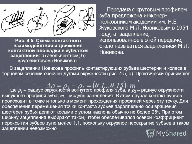 Передача с круговым профилем зуба предложена инженер- полковником академии им. Н.Е. Жуковского М.Л. Новиковым в 1954 году, а зацепление, использованное в этой передаче, стало называться зацеплением М.Л. Новикова. Рис. 4.5. Схема контактного взаимодей