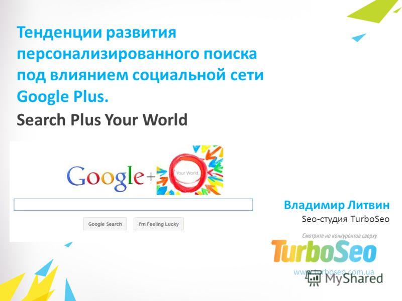 www.turboseo.com.ua Search Plus Your World Тенденции развития персонализированного поиска под влиянием социальной сети Google Plus. Владимир Литвин Seo-студия TurboSeo