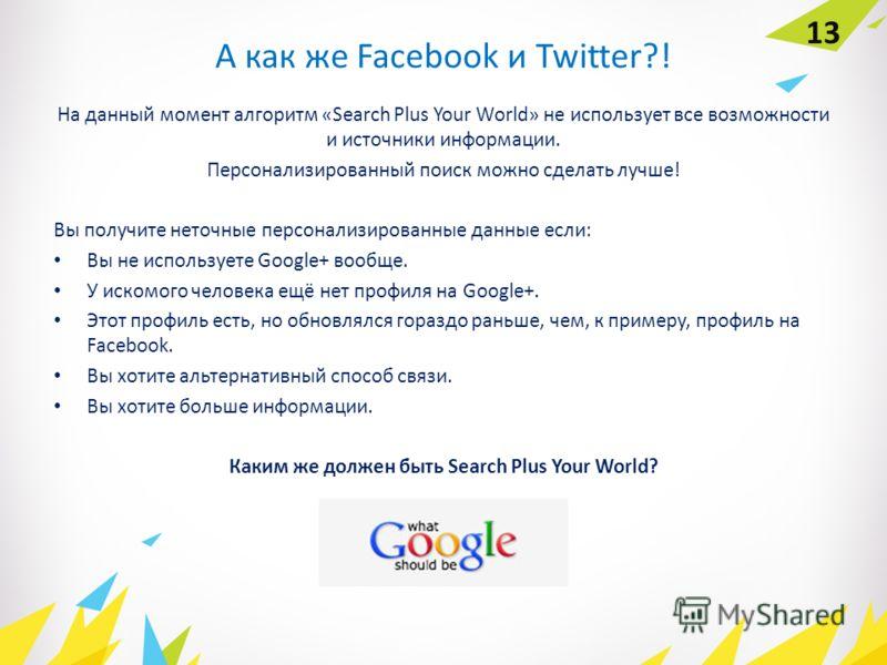 А как же Facebook и Twitter?! На данный момент алгоритм «Search Plus Your World» не использует все возможности и источники информации. Персонализированный поиск можно сделать лучше! Вы получите неточные персонализированные данные если: Вы не использу