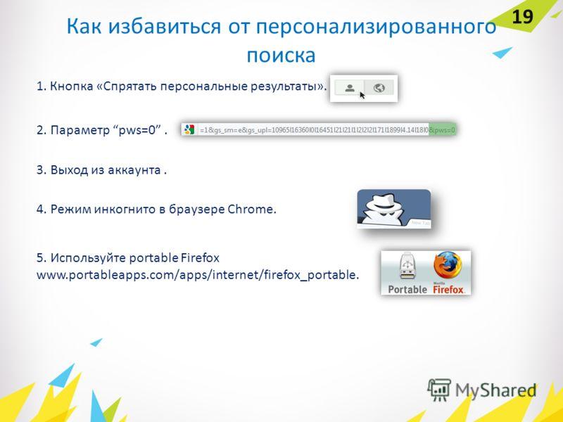 19 Как избавиться от персонализированного поиска 1. Кнопка «Спрятать персональные результаты». 2. Параметр pws=0. 3. Выход из аккаунта. 4. Режим инкогнито в браузере Chrome. 5. Используйте portable Firefox www.portableapps.com/apps/internet/firefox_p