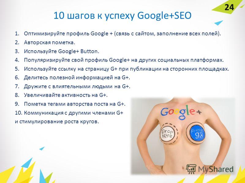 10 шагов к успеху Google+SEO 1. Оптимизируйте профиль Google + (связь с сайтом, заполнение всех полей). 2. Авторская пометка. 3. Используйте Google+ Button. 4. Популяризируйте свой профиль Google+ на других социальных платформах. 5. Используйте ссылк