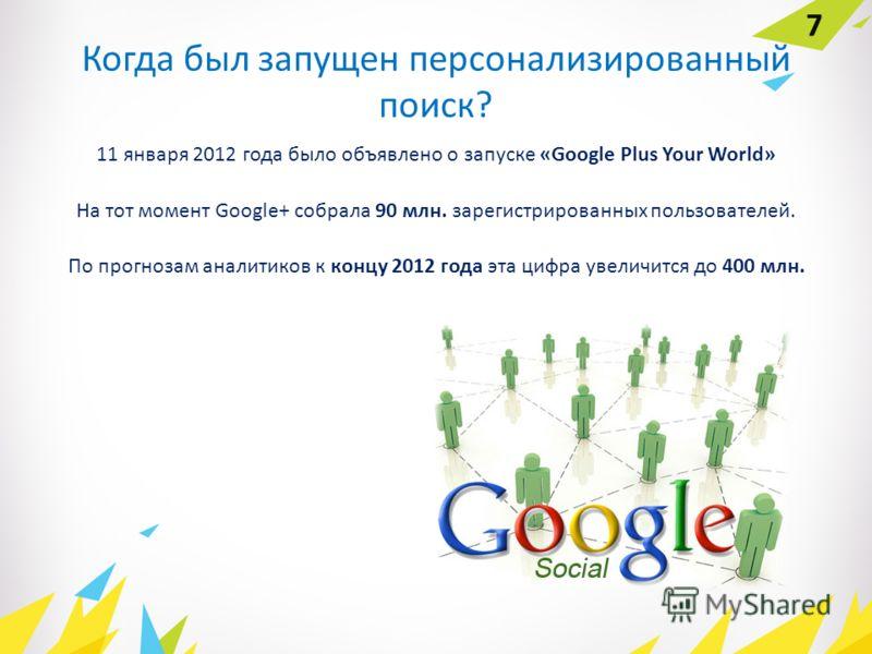 Когда был запущен персонализированный поиск? 11 января 2012 года было объявлено о запуске «Google Plus Your World» На тот момент Google+ собрала 90 млн. зарегистрированных пользователей. По прогнозам аналитиков к концу 2012 года эта цифра увеличится