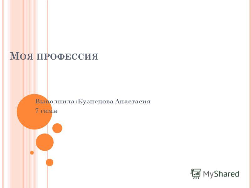 М ОЯ ПРОФЕССИЯ Выполнила :Кузнецова Анастасия 7 гимн