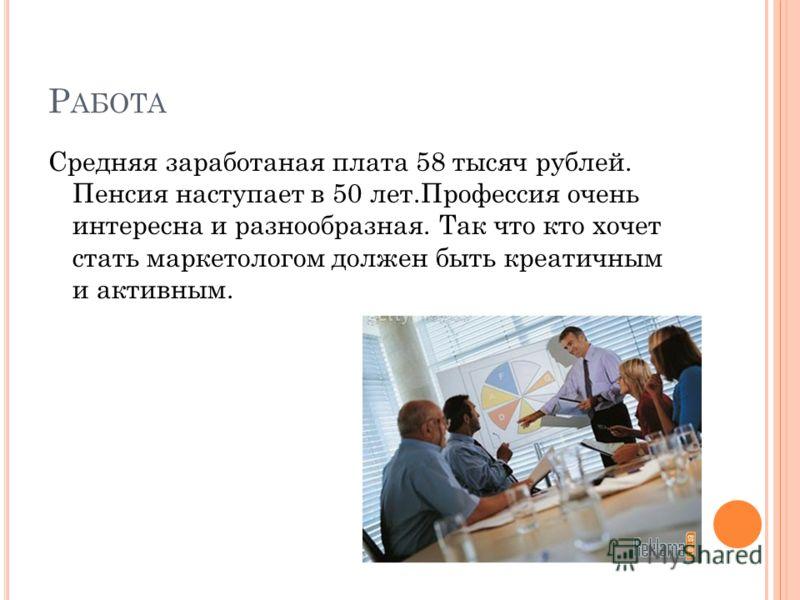 Р АБОТА Средняя заработаная плата 58 тысяч рублей. Пенсия наступает в 50 лет.Профессия очень интересна и разнообразная. Так что кто хочет стать маркетологом должен быть креатичным и активным.