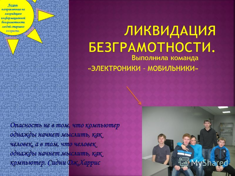 Выполнила команда «ЭЛЕКТРОНИКИ – МОБИЛЬНИКИ» Акция, направленная на ликвидацию информационной безграмотности людей старшего возраста.