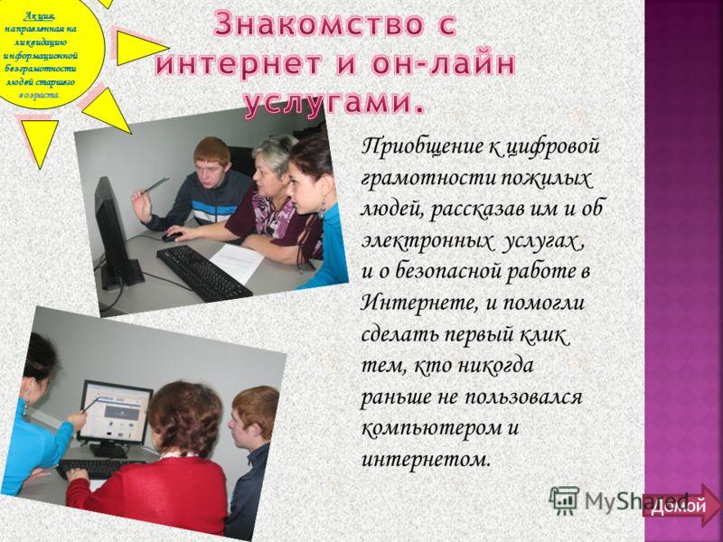 Приобщение к цифровой грамотности пожилых людей, рассказав им и об электронных услугах, и о безопасной работе в Интернете, и помогли сделать первый клик тем, кто никогда раньше не пользовался компьютером и интернетом. Акция, направленная на ликвидаци