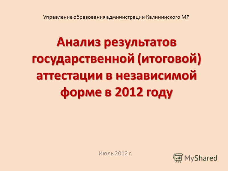Анализ результатов государственной (итоговой) аттестации в независимой форме в 2012 году Июль 2012 г. Управление образования администрации Калининского МР