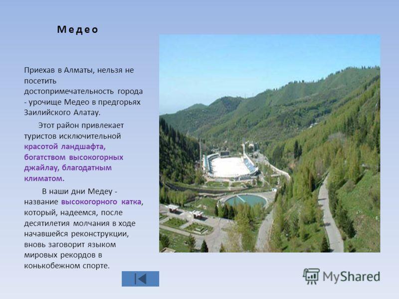 Медео Приехав в Алматы, нельзя не посетить достопримечательность города - урочище Медео в предгорьях Заилийского Алатау. Этот район привлекает туристов исключительной красотой ландшафта, богатством высокогорных джайлау, благодатным климатом. В наши д