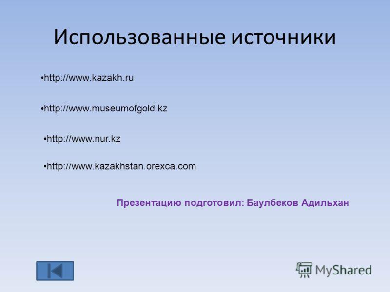 Использованные источники http://www.kazakh.ru http://www.museumofgold.kz http://www.nur.kz http://www.kazakhstan.orexca.com Презентацию подготовил: Баулбеков Адильхан