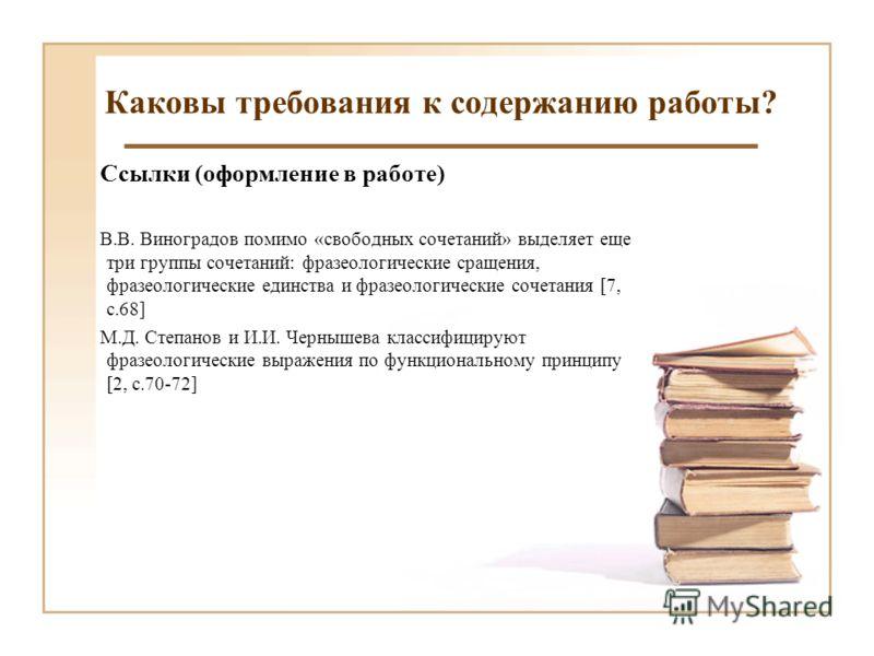 Каковы требования к содержанию работы? Ссылки (оформление в работе) В.В. Виноградов помимо «свободных сочетаний» выделяет еще три группы сочетаний: фразеологические сращения, фразеологические единства и фразеологические сочетания [7, с.68] М.Д. Степа