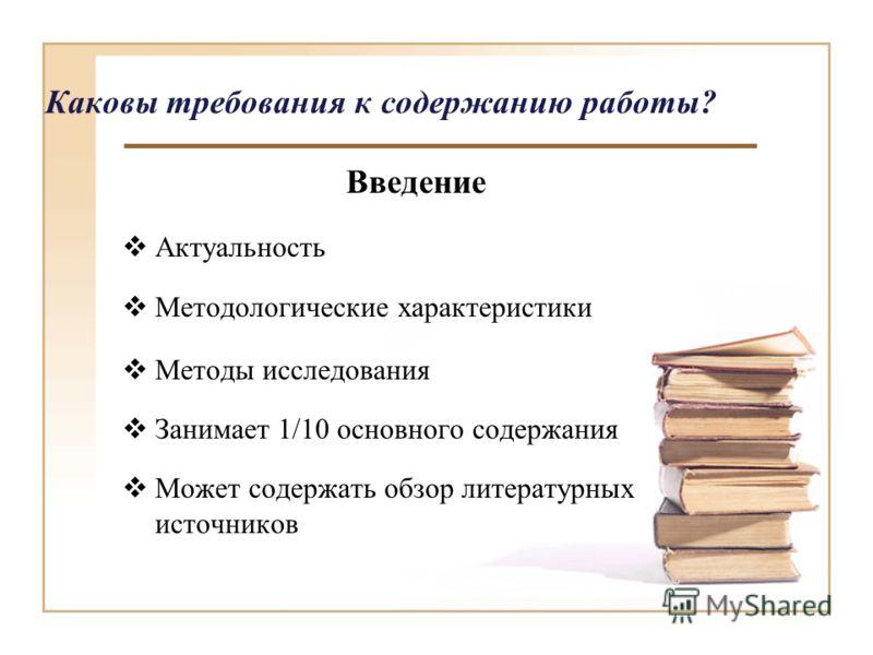 Каковы требования к содержанию работы? Введение Актуальность Методологические характеристики Методы исследования Занимает 1/10 основного содержания Может содержать обзор литературных источников