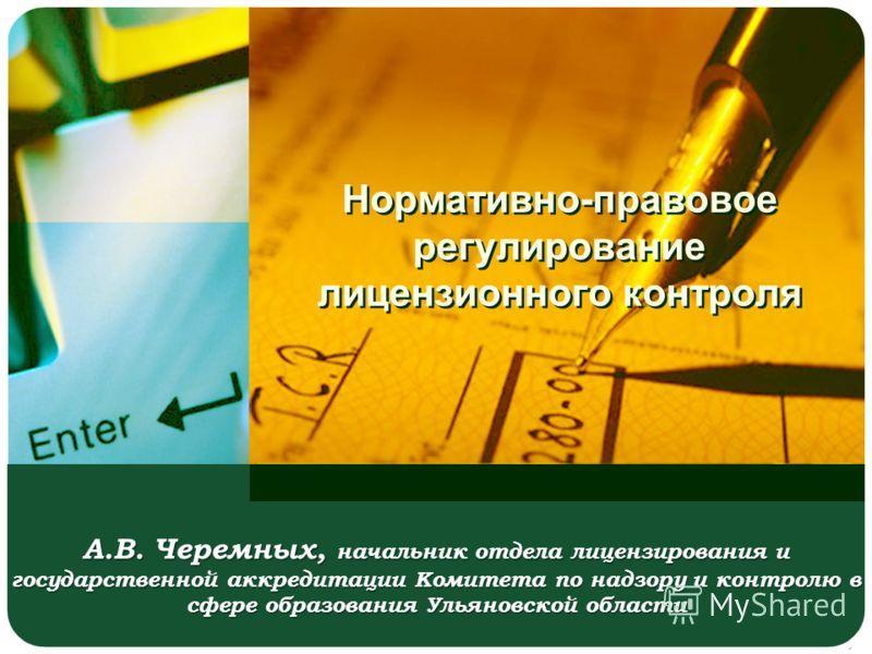 Нормативно-правовое регулирование лицензионного контроля А.В. Черемных, начальник отдела лицензирования и государственной аккредитации Комитета по надзору и контролю в сфере образования Ульяновской области