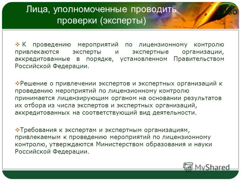 LOGO Лица, уполномоченные проводить проверки (эксперты) К проведению мероприятий по лицензионному контролю привлекаются эксперты и экспертные организации, аккредитованные в порядке, установленном Правительством Российской Федерации. Решение о привлеч