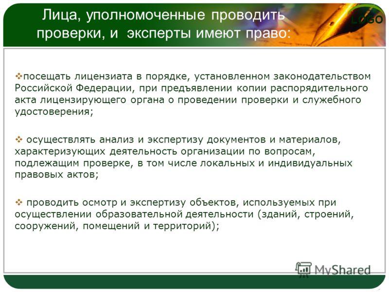 LOGO Лица, уполномоченные проводить проверки, и эксперты имеют право: посещать лицензиата в порядке, установленном законодательством Российской Федерации, при предъявлении копии распорядительного акта лицензирующего органа о проведении проверки и слу