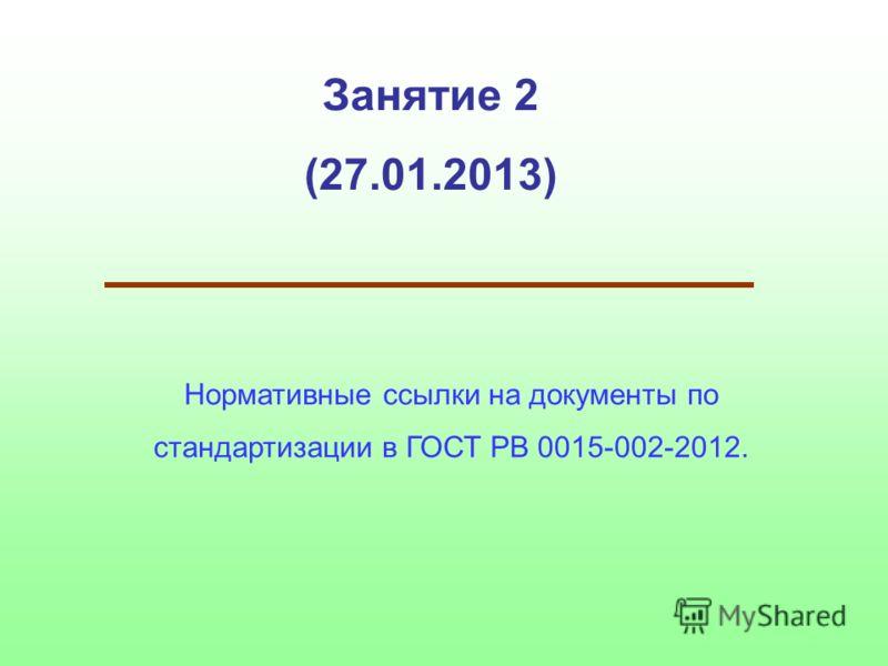 Занятие 2 (27.01.2013) Нормативные ссылки на документы по стандартизации в ГОСТ РВ 0015-002-2012.
