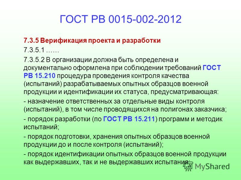 ГОСТ РВ 0015-002-2012 7.3.5 Верификация проекта и разработки 7.3.5.1 …… 7.3.5.2 В организации должна быть определена и документально оформлена при соблюдении требований ГОСТ РВ 15.210 процедура проведения контроля качества (испытаний) разрабатываемых