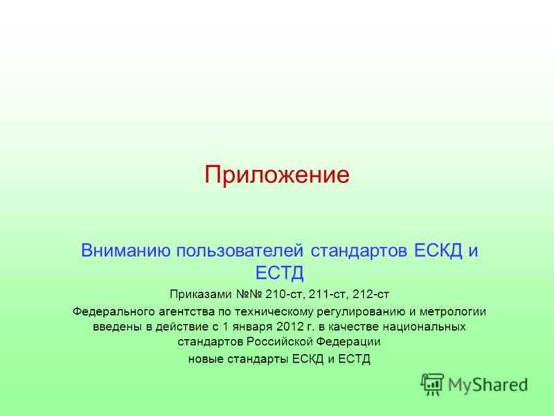 Приложение Вниманию пользователей стандартов ЕСКД и ЕСТД Приказами 210-ст, 211-ст, 212-ст Федерального агентства по техническому регулированию и метрологии введены в действие с 1 января 2012 г. в качестве национальных стандартов Российской Федерации