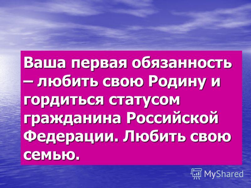 Ваша первая обязанность – любить свою Родину и гордиться статусом гражданина Российской Федерации. Любить свою семью.