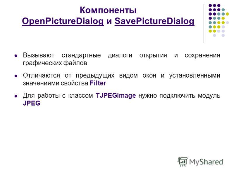 Компоненты OpenPictureDialog и SavePictureDialog Вызывают стандартные диалоги открытия и сохранения графических файлов Отличаются от предыдущих видом окон и установленными значениями свойства Filter Для работы с классом TJPEGImage нужно подключить мо