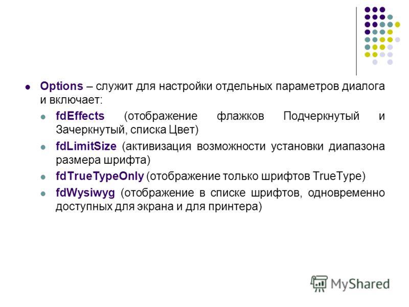 Options – служит для настройки отдельных параметров диалога и включает: fdEffects (отображение флажков Подчеркнутый и Зачеркнутый, списка Цвет) fdLimitSize (активизация возможности установки диапазона размера шрифта) fdTrueTypeOnly (отображение тольк
