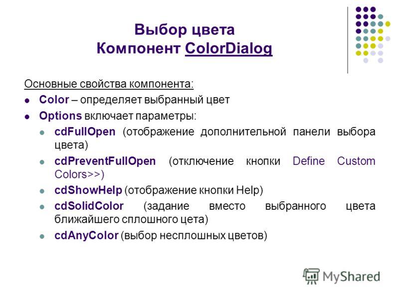 Выбор цвета Компонент ColorDialog Основные свойства компонента: Color – определяет выбранный цвет Options включает параметры: cdFullOpen (отображение дополнительной панели выбора цвета) cdPreventFullOpen (отключение кнопки Define Custom Colors>>) cdS
