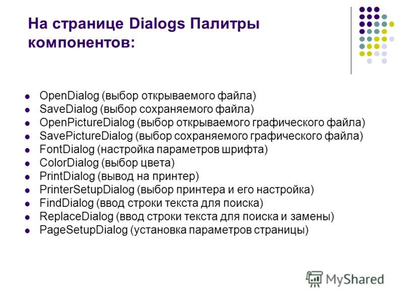 На странице Dialogs Палитры компонентов: OpenDialog (выбор открываемого файла) SaveDialog (выбор сохраняемого файла) OpenPictureDialog (выбор открываемого графического файла) SavePictureDialog (выбор сохраняемого графического файла) FontDialog (настр