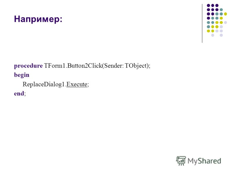Например: procedure TForm1.Button2Click(Sender: TObject); begin ReplaceDialog1.Execute; end;