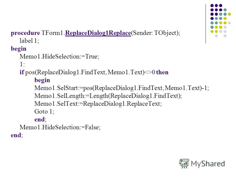 procedure TForm1.ReplaceDialog1Replace(Sender: TObject); label 1; begin Memo1.HideSelection:=True; 1: if pos(ReplaceDialog1.FindText, Memo1.Text)0 then begin Memo1.SelStart:=pos(ReplaceDialog1.FindText, Memo1.Text)-1; Memo1.SelLength:=Length(ReplaceD