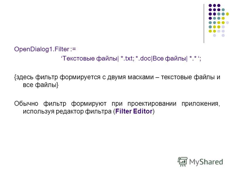 OpenDialog1.Filter := Текстовые файлы| *.txt; *.doc|Все файлы| *.* ; {здесь фильтр формируется с двумя масками – текстовые файлы и все файлы} Обычно фильтр формируют при проектировании приложения, используя редактор фильтра (Filter Editor)