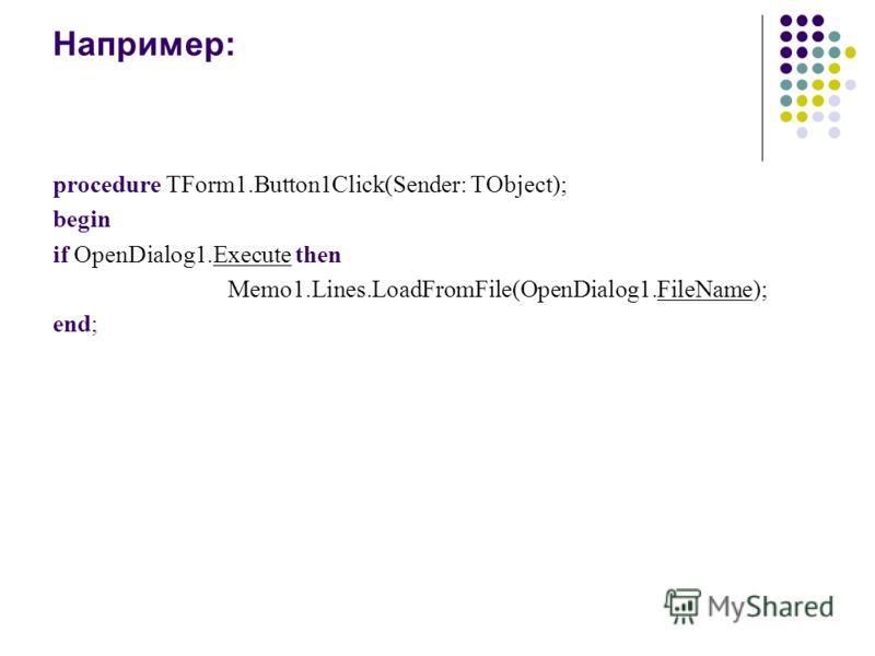 Например: procedure TForm1.Button1Click(Sender: TObject); begin if OpenDialog1.Execute then Memo1.Lines.LoadFromFile(OpenDialog1.FileName); end;