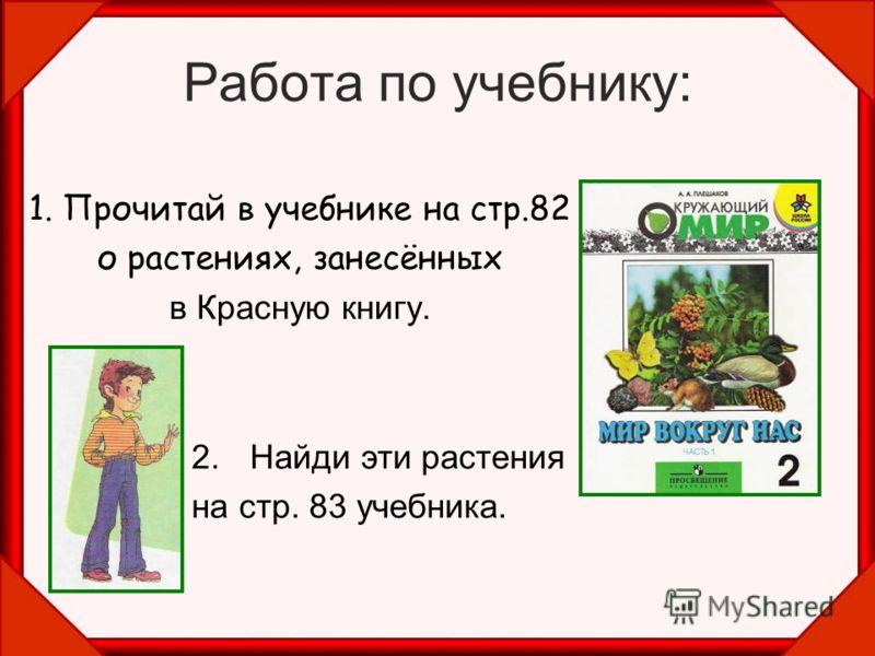 Работа по учебнику: 1. Прочитай в учебнике на стр.82 о растениях, занесённых в Красную книгу. 2.Найди эти растения на стр. 83 учебника.