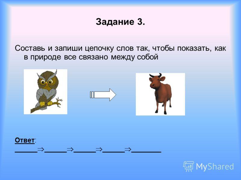 Составь и запиши цепочку слов так, чтобы показать, как в природе все связано между собой Ответ: ______ ______ ______ ______ ________ Задание 3.