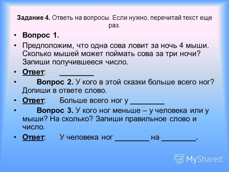 Задание 4. Ответь на вопросы. Если нужно, перечитай текст еще раз. Вопрос 1. Предположим, что одна сова ловит за ночь 4 мыши. Сколько мышей может поймать сова за три ночи? Запиши получившееся число. Ответ:________ Вопрос 2. У кого в этой сказки больш