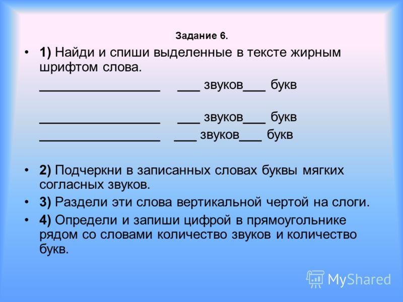 Задание 6. 1) Найди и спиши выделенные в тексте жирным шрифтом слова. ________________ ___ звуков___ букв 2) Подчеркни в записанных словах буквы мягких согласных звуков. 3) Раздели эти слова вертикальной чертой на слоги. 4) Определи и запиши цифрой в