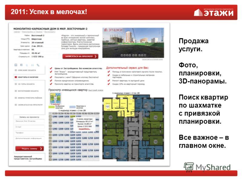 2011: Успех в мелочах! Продажа услуги. Фото, планировки, 3D-панорамы. Поиск квартир по шахматке с привязкой планировки. Все важное – в главном окне.