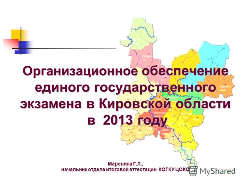 Организационное обеспечение единого государственного экзамена в Кировской области в 2013 году Маренина Г.Л., начальник отдела итоговой аттестации КОГКУ ЦОКО