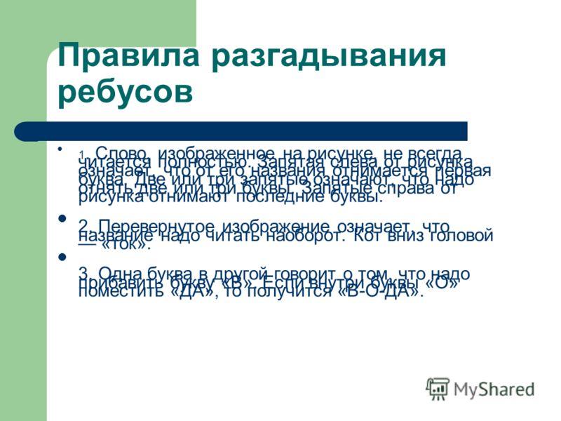 Правила разгадывания ребусов 1. Слово, изображенное на рисунке, не всегда читается полностью. Запятая слева от рисунка означает, что от его названия отнимается первая буква. Две или три запятые означают, что надо отнять две или три буквы. Запятые спр