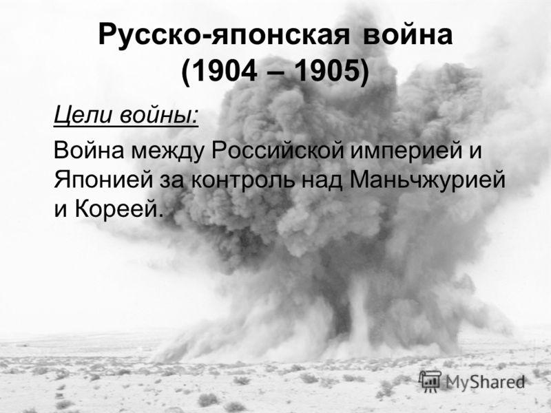 Русско-японская война (1904 – 1905) Цели войны: Война между Российской империей и Японией за контроль над Маньчжурией и Кореей.