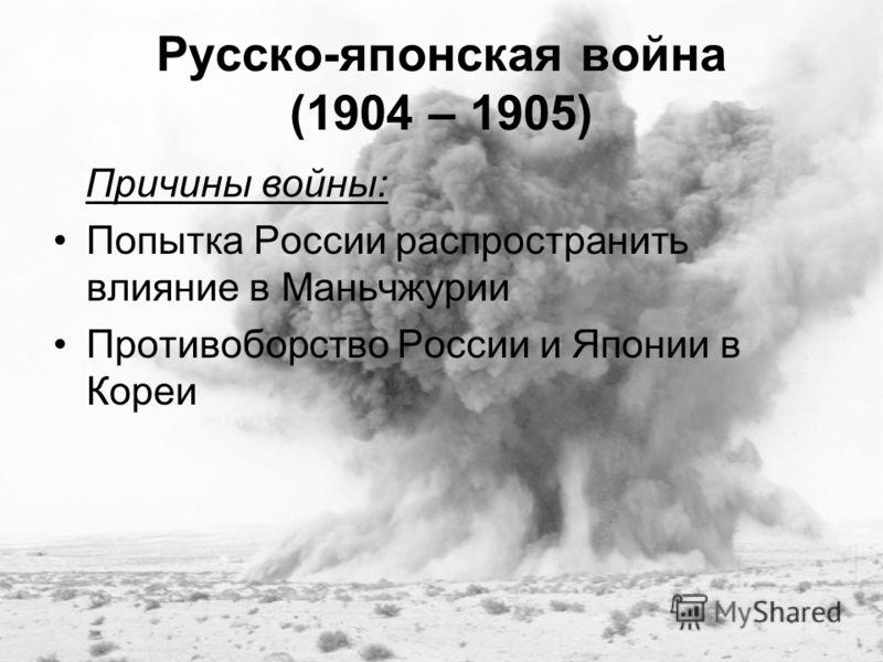 Русско-японская война (1904 – 1905) Причины войны: Попытка России распространить влияние в Маньчжурии Противоборство России и Японии в Кореи