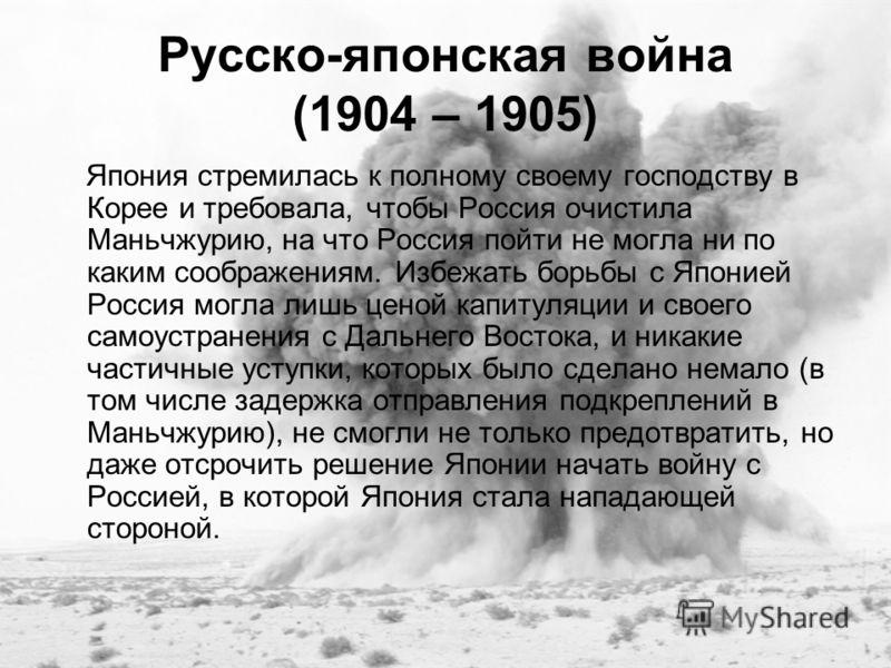 Русско-японская война (1904 – 1905) Япония стремилась к полному своему господству в Корее и требовала, чтобы Россия очистила Маньчжурию, на что Россия пойти не могла ни по каким соображениям. Избежать борьбы с Японией Россия могла лишь ценой капитуля