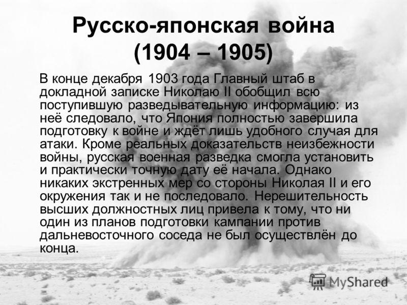 Русско-японская война (1904 – 1905) В конце декабря 1903 года Главный штаб в докладной записке Николаю II обобщил всю поступившую разведывательную информацию: из неё следовало, что Япония полностью завершила подготовку к войне и ждёт лишь удобного сл