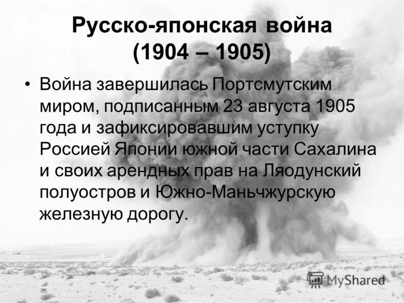 Русско-японская война (1904 – 1905) Война завершилась Портсмутским миром, подписанным 23 августа 1905 года и зафиксировавшим уступку Россией Японии южной части Сахалина и своих арендных прав на Ляодунский полуостров и Южно-Маньчжурскую железную дорог