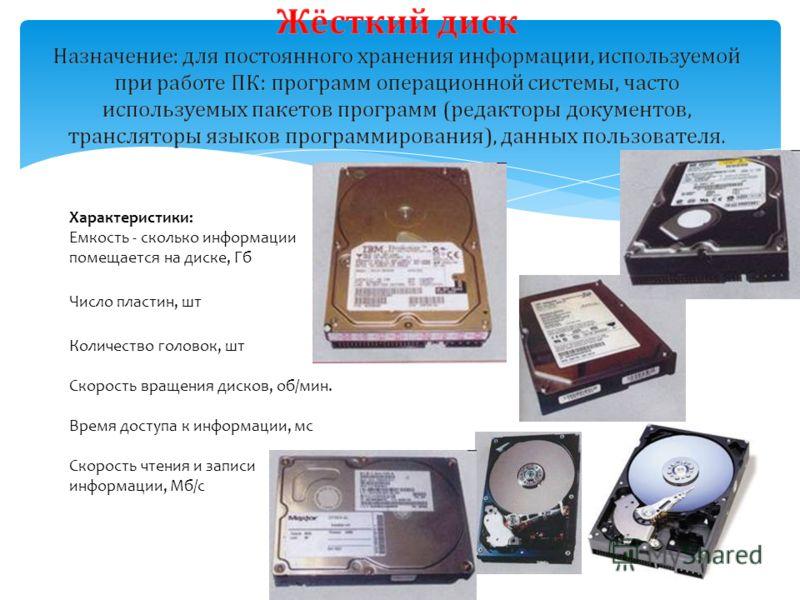 Характеристики: Емкость - сколько информации помещается на диске, Гб Число пластин, шт Количество головок, шт Скорость вращения дисков, об/мин. Время доступа к информации, мс Скорость чтения и записи информации, Мб/с