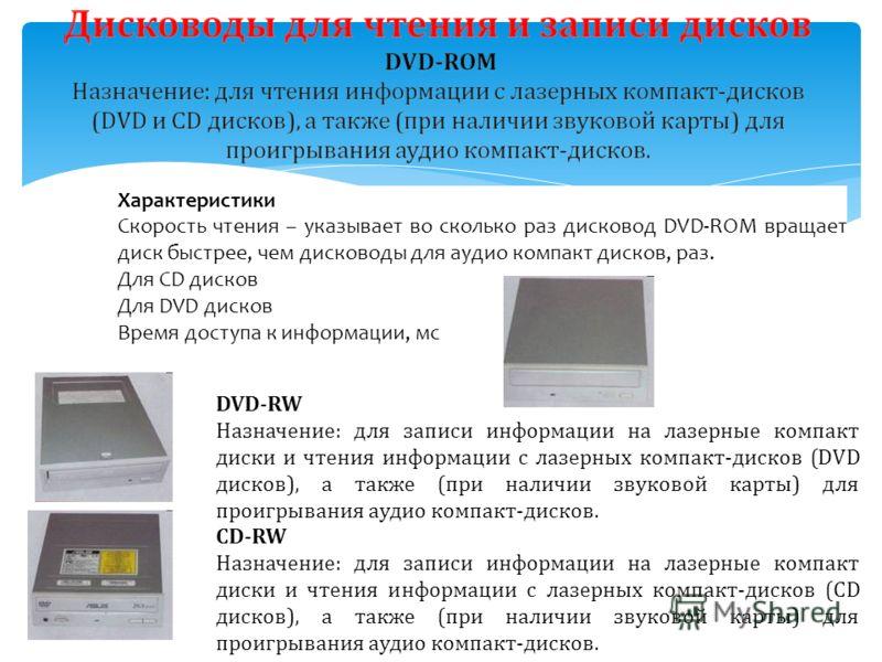 Характеристики Скорость чтения – указывает во сколько раз дисковод DVD-ROM вращает диск быстрее, чем дисководы для аудио компакт дисков, раз. Для CD дисков Для DVD дисков Время доступа к информации, мс DVD-RW Назначение: для записи информации на лазе